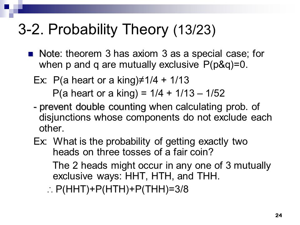 24 3-2. Probability Theory (13/23) Note Note: theorem 3 has axiom 3 as a special case; for when p and q are mutually exclusive P(p&q)=0. Ex: P(a heart