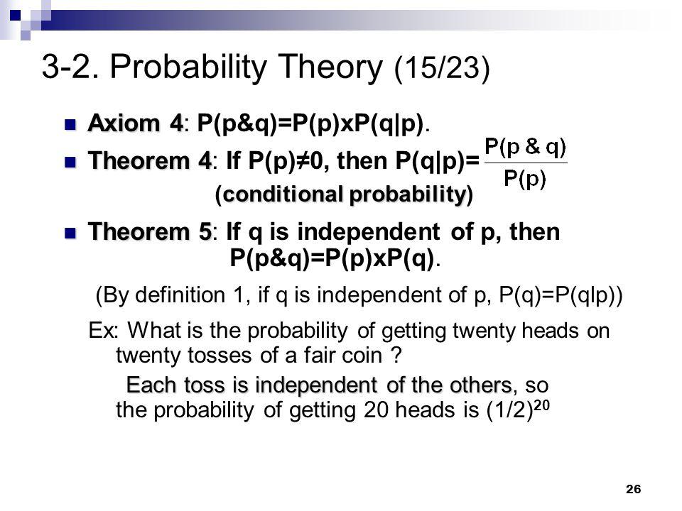 26 3-2. Probability Theory (15/23) Axiom 4 Axiom 4: P(p&q)=P(p)xP(q p). Theorem 4 Theorem 4: If P(p)≠0, then P(q p)= conditional probability (conditio