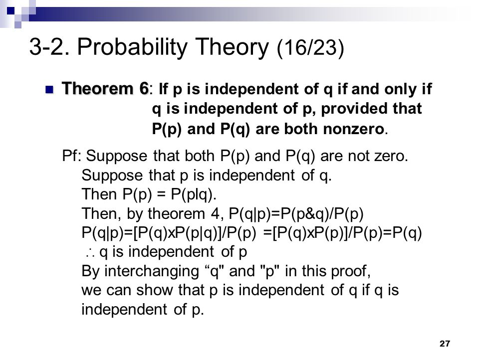 27 3-2. Probability Theory (16/23) Theorem 6 Theorem 6: If p is independent of q if and only if q is independent of p, provided that P(p) and P(q) are