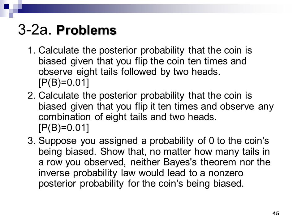 45 Problems 3-2a. Problems 1. Calculate the posterior probability that the coin is biased given that you flip the coin ten times and observe eight tai