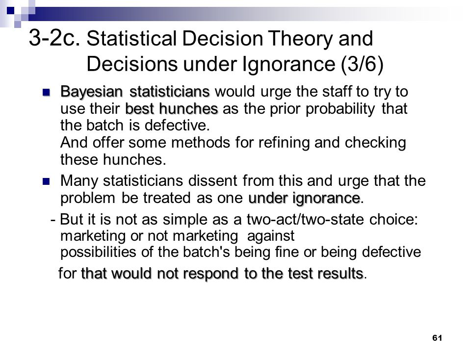 61 3-2c. Statistical Decision Theory and Decisions under Ignorance (3/6) Bayesian statisticians best hunches Bayesian statisticians would urge the sta