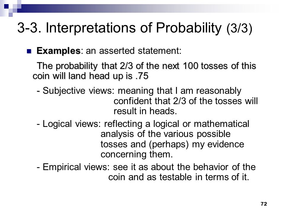 72 3-3. Interpretations of Probability (3/3) Examples Examples: an asserted statement: The probability that 2/3 of the next 100 tosses of this coin wi