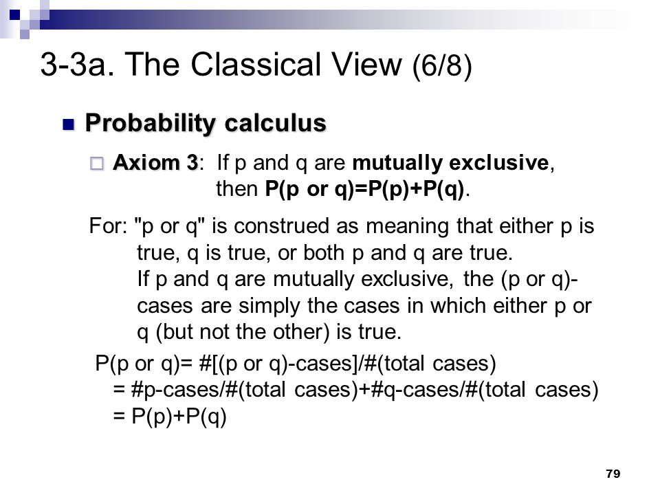 79 3-3a. The Classical View (6/8) Probability calculus Probability calculus  Axiom 3  Axiom 3: If p and q are mutually exclusive, then P(p or q)=P(p