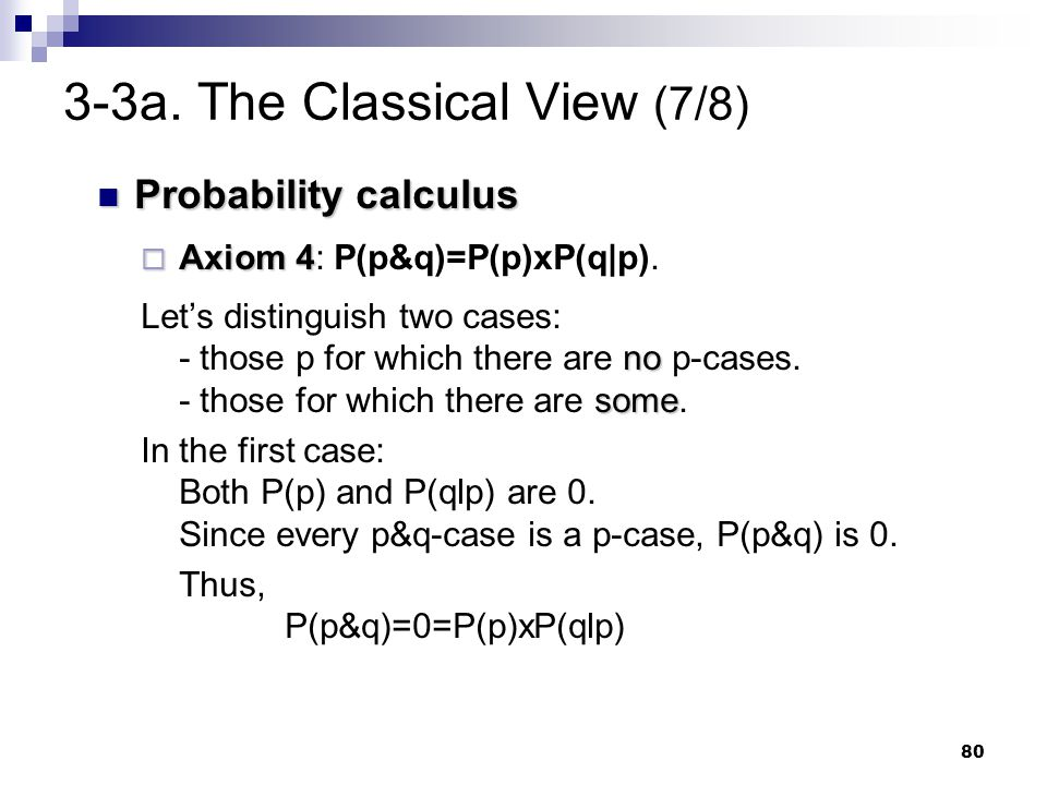 80 3-3a. The Classical View (7/8) Probability calculus Probability calculus  Axiom 4  Axiom 4: P(p&q)=P(p)xP(q p). no some Let's distinguish two cas