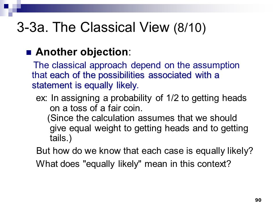 90 3-3a. The Classical View (8/10) Another objection: each of the possibilities associated with a statement is equally likely The classical approach d