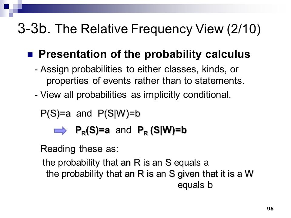 95 Presentation of the probability calculus - A ssign probabilities to either classes, kinds, or properties of events rather than to statements. - V i