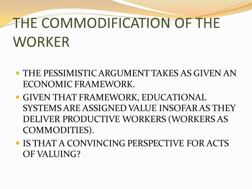 THE COMMODIFICATION OF THE WORKER THE PESSIMISTIC ARGUMENT TAKES AS GIVEN AN ECONOMIC FRAMEWORK.