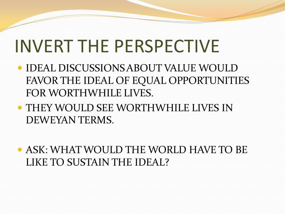 INVERT THE PERSPECTIVE IDEAL DISCUSSIONS ABOUT VALUE WOULD FAVOR THE IDEAL OF EQUAL OPPORTUNITIES FOR WORTHWHILE LIVES.
