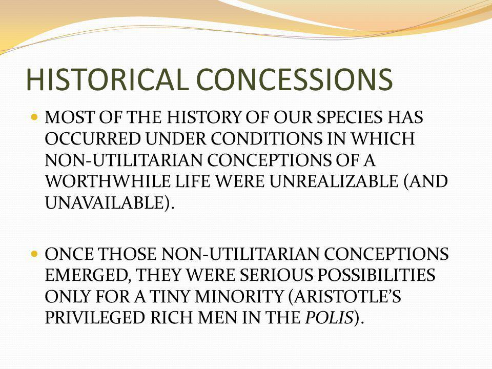 HISTORICAL CONCESSIONS MOST OF THE HISTORY OF OUR SPECIES HAS OCCURRED UNDER CONDITIONS IN WHICH NON-UTILITARIAN CONCEPTIONS OF A WORTHWHILE LIFE WERE UNREALIZABLE (AND UNAVAILABLE).