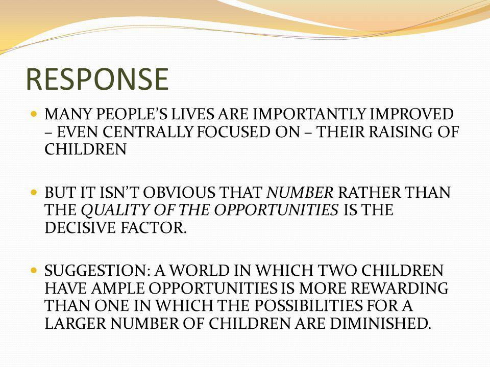 RESPONSE MANY PEOPLE'S LIVES ARE IMPORTANTLY IMPROVED – EVEN CENTRALLY FOCUSED ON – THEIR RAISING OF CHILDREN BUT IT ISN'T OBVIOUS THAT NUMBER RATHER THAN THE QUALITY OF THE OPPORTUNITIES IS THE DECISIVE FACTOR.