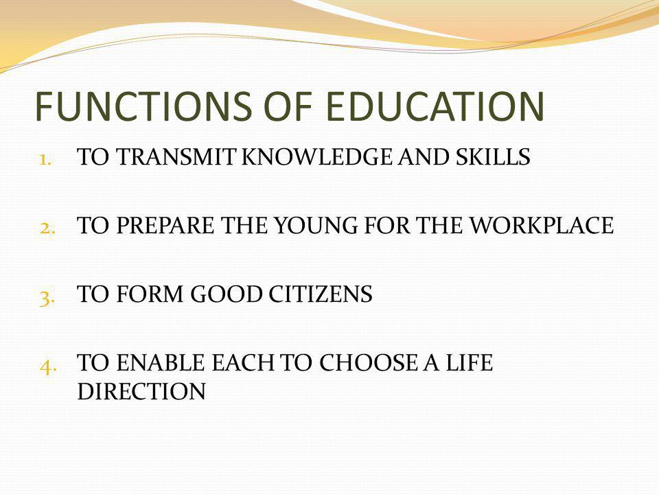 FUNCTIONS OF EDUCATION 1. TO TRANSMIT KNOWLEDGE AND SKILLS 2.
