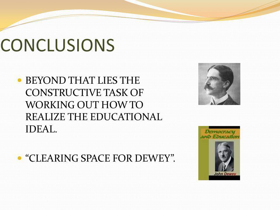 CONCLUSIONS BEYOND THAT LIES THE CONSTRUCTIVE TASK OF WORKING OUT HOW TO REALIZE THE EDUCATIONAL IDEAL.