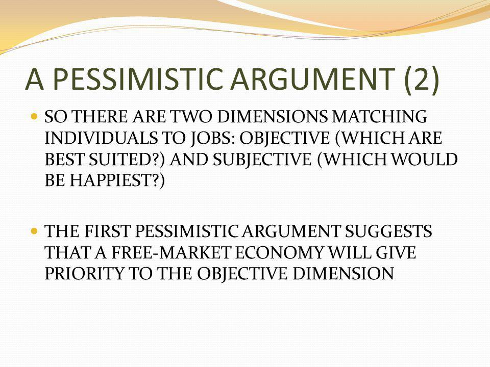 A PESSIMISTIC ARGUMENT (2) SO THERE ARE TWO DIMENSIONS MATCHING INDIVIDUALS TO JOBS: OBJECTIVE (WHICH ARE BEST SUITED ) AND SUBJECTIVE (WHICH WOULD BE HAPPIEST ) THE FIRST PESSIMISTIC ARGUMENT SUGGESTS THAT A FREE-MARKET ECONOMY WILL GIVE PRIORITY TO THE OBJECTIVE DIMENSION