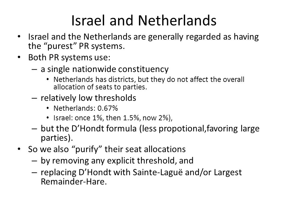 Israel and Netherlands Israel and the Netherlands are generally regarded as having the purest PR systems.