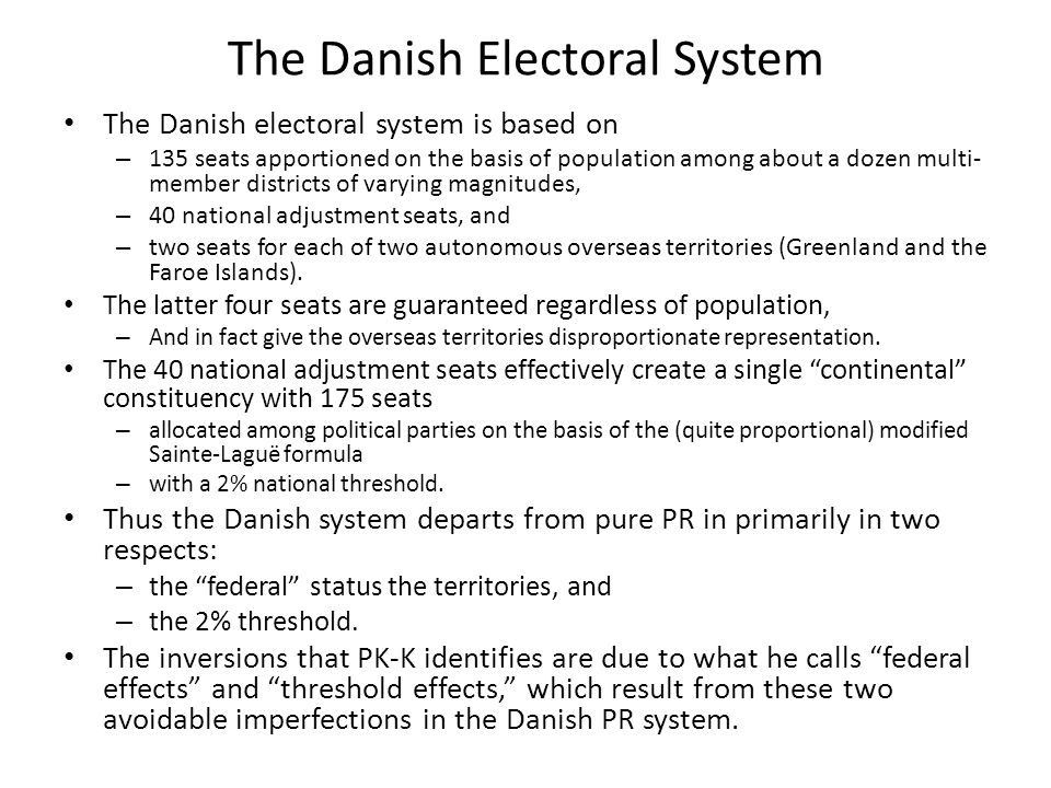 The Danish Electoral System The Danish electoral system is based on – 135 seats apportioned on the basis of population among about a dozen multi- member districts of varying magnitudes, – 40 national adjustment seats, and – two seats for each of two autonomous overseas territories (Greenland and the Faroe Islands).