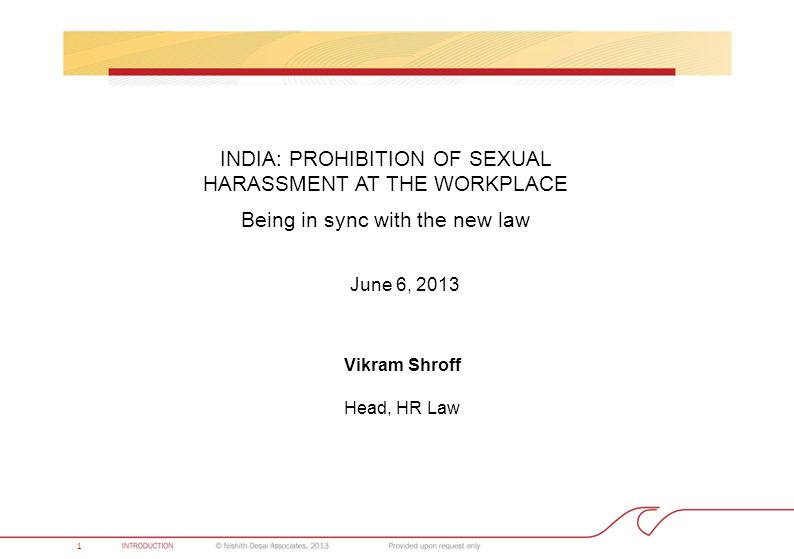 INDIA: PROHIBITION OF SEXUAL HARASSMENT AT THE WORKPLACE Being in sync with the new law Vikram Shroff Head, HR Law 1 June 6, 2013
