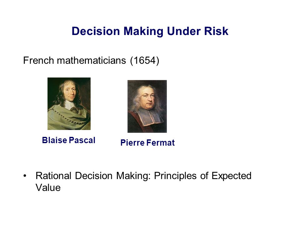 Decision Making Under Risk French mathematicians (1654) Rational Decision Making: Principles of Expected Value Blaise Pascal Pierre Fermat