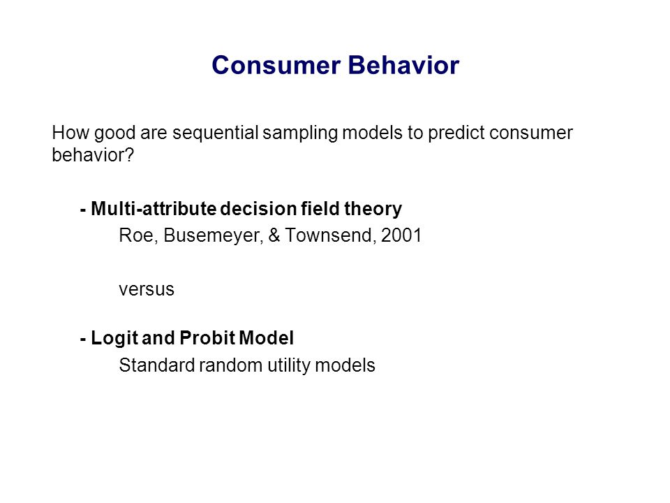 Consumer Behavior How good are sequential sampling models to predict consumer behavior? - Multi-attribute decision field theory Roe, Busemeyer, & Town