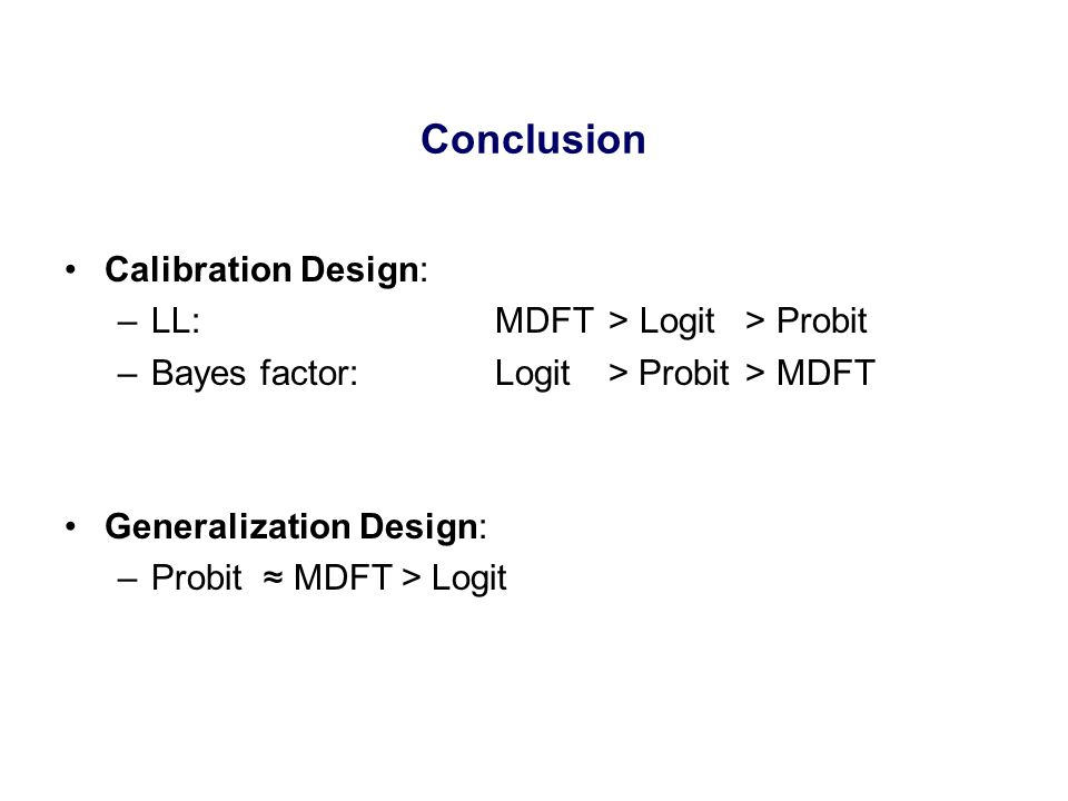 Conclusion Calibration Design: –LL: MDFT>Logit>Probit –Bayes factor: Logit > Probit> MDFT Generalization Design: –Probit ≈ MDFT > Logit