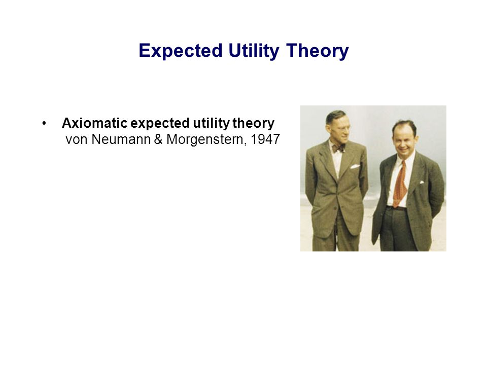 Expected Utility Theory Axiomatic expected utility theory von Neumann & Morgenstern, 1947