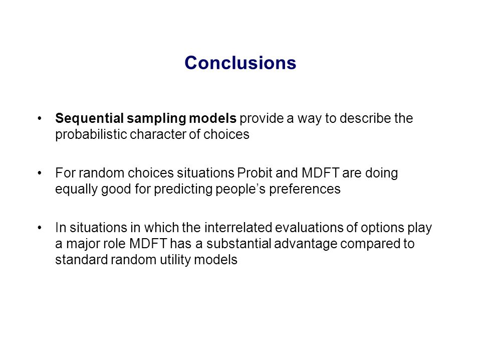 Sequential sampling models provide a way to describe the probabilistic character of choices For random choices situations Probit and MDFT are doing equally good for predicting people's preferences In situations in which the interrelated evaluations of options play a major role MDFT has a substantial advantage compared to standard random utility models Conclusions