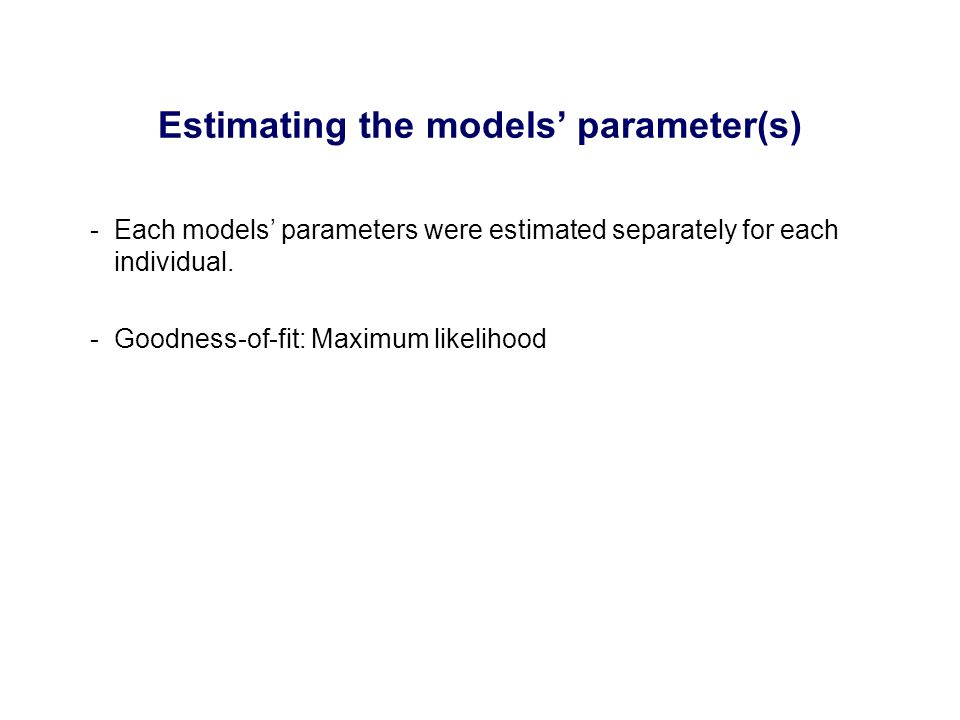 -Each models' parameters were estimated separately for each individual. -Goodness-of-fit: Maximum likelihood Estimating the models' parameter(s)