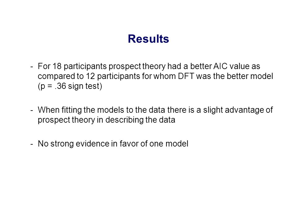 -For 18 participants prospect theory had a better AIC value as compared to 12 participants for whom DFT was the better model (p =.36 sign test) -When fitting the models to the data there is a slight advantage of prospect theory in describing the data -No strong evidence in favor of one model Results