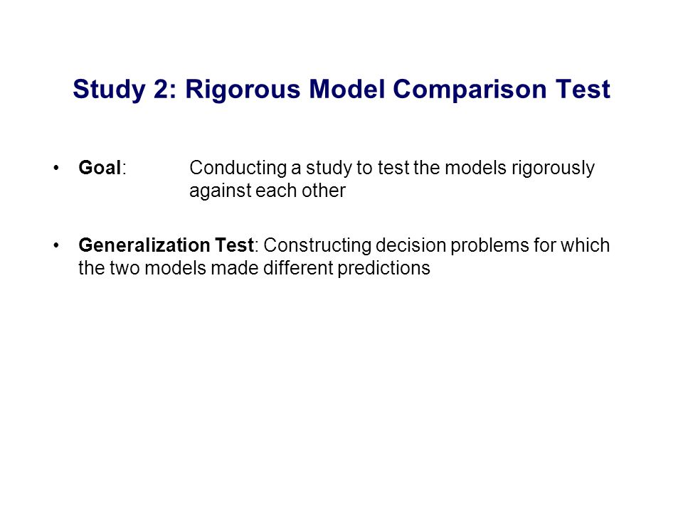 Goal: Conducting a study to test the models rigorously against each other Generalization Test: Constructing decision problems for which the two models made different predictions Study 2: Rigorous Model Comparison Test