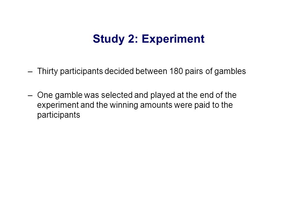 –Thirty participants decided between 180 pairs of gambles –One gamble was selected and played at the end of the experiment and the winning amounts were paid to the participants Study 2: Experiment