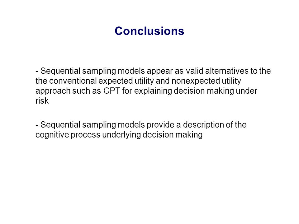 Conclusions - Sequential sampling models appear as valid alternatives to the the conventional expected utility and nonexpected utility approach such as CPT for explaining decision making under risk - Sequential sampling models provide a description of the cognitive process underlying decision making