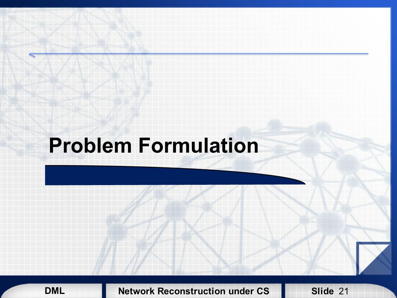 DML SlideNetwork Reconstruction under CS Problem Formulation 21