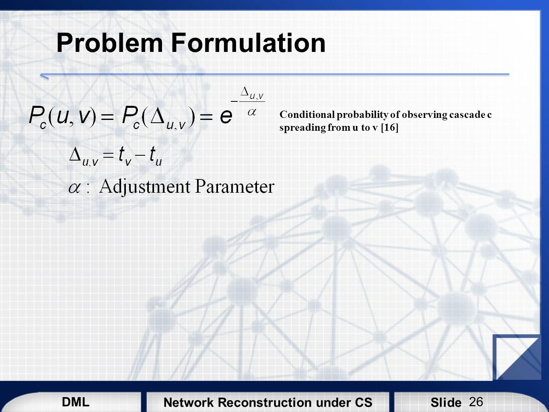DML SlideNetwork Reconstruction under CS Problem Formulation Conditional probability of observing cascade c spreading from u to v [16] 26