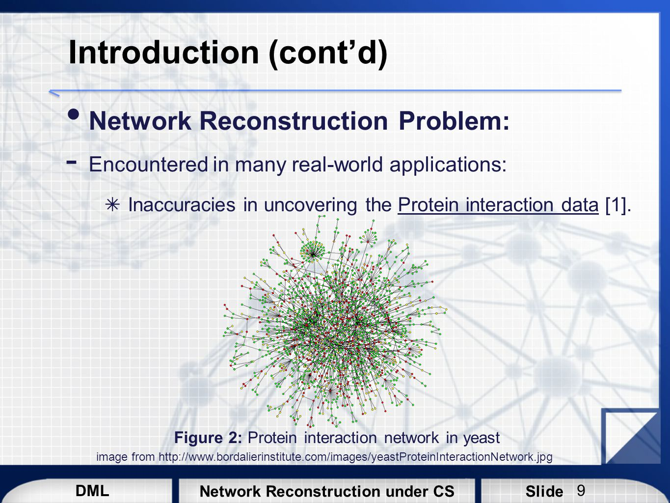 DML SlideNetwork Reconstruction under CS Introduction (cont'd) Network Reconstruction Problem:  Encountered in many real-world applications: ✴ In the social networks analysis, particularly online social networks (OSNs), there is missing data due to several reasons: Security User privacy Data aggregation overhead, etc.