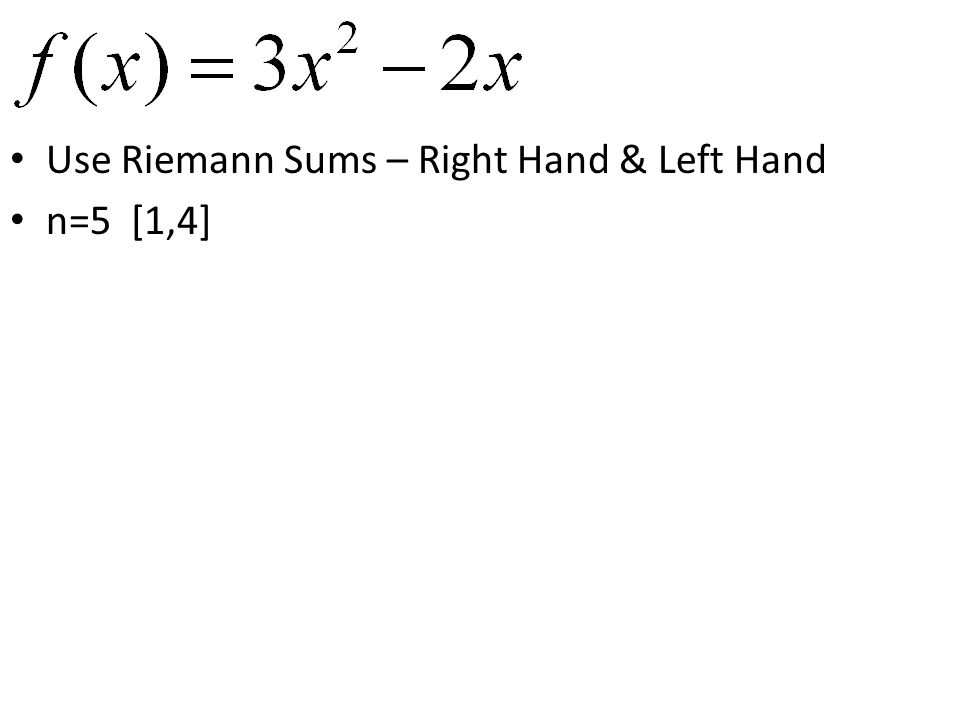 Use Riemann Sums – Right Hand & Left Hand n=5 [1,4]