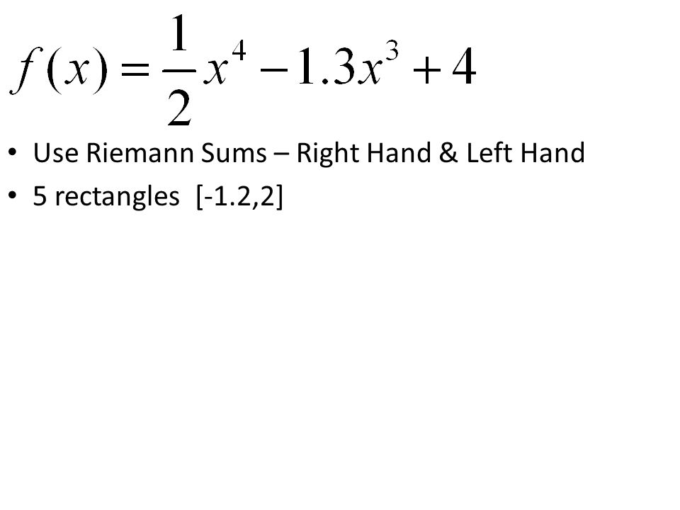 Use Riemann Sums – Right Hand & Left Hand 5 rectangles [-1.2,2]