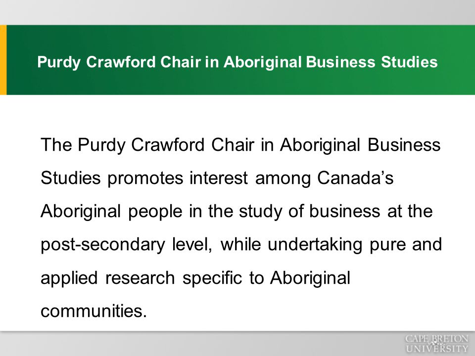 Purdy Crawford Chair in Aboriginal Business Studies The Chair is focusing its work in three areas: 1.Research on what drives success in Aboriginal business: An examination of the Membertou Model An examination of best business practices in Unama'ki An examination of best business practices in Aboriginal communities