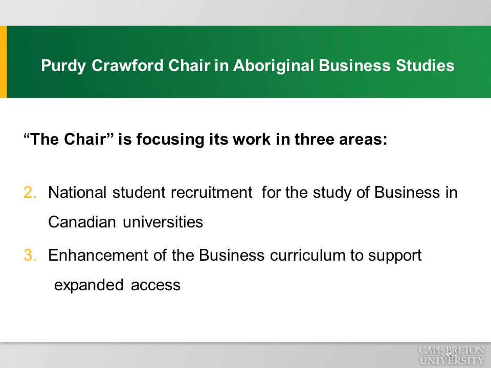 Purdy Crawford Chair in Aboriginal Business Studies The Chair is focusing its work in three areas: 2.National student recruitment for the study of Business in Canadian universities 3.Enhancement of the Business curriculum to support expanded access