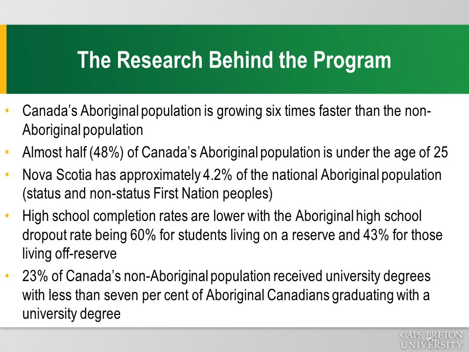 The Research Behind the Program Canada's Aboriginal population is growing six times faster than the non- Aboriginal population Almost half (48%) of Canada's Aboriginal population is under the age of 25 Nova Scotia has approximately 4.2% of the national Aboriginal population (status and non-status First Nation peoples) High school completion rates are lower with the Aboriginal high school dropout rate being 60% for students living on a reserve and 43% for those living off-reserve 23% of Canada's non-Aboriginal population received university degrees with less than seven per cent of Aboriginal Canadians graduating with a university degree