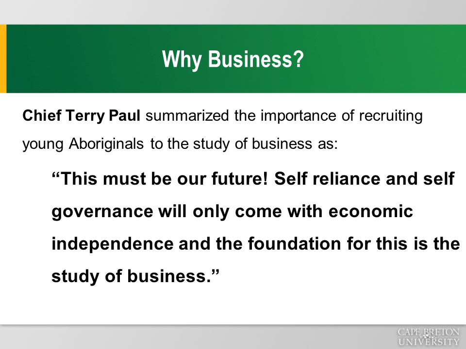 "Why Business? Chief Terry Paul summarized the importance of recruiting young Aboriginals to the study of business as: ""This must be our future! Self r"