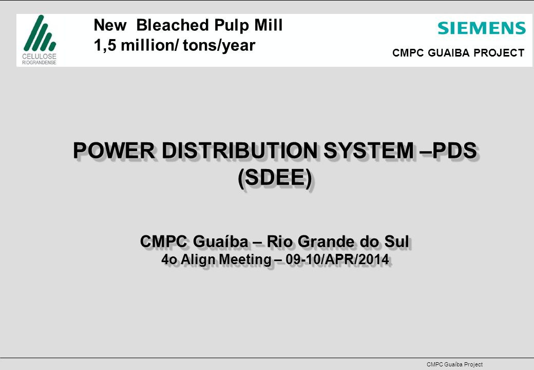 CMPC Guaíba Project CMPC GUAIBA PROJECT POWER DISTRIBUTION SYSTEM –PDS (SDEE) CMPC Guaíba – Rio Grande do Sul 4o Align Meeting – 09-10/APR/2014 POWER DISTRIBUTION SYSTEM –PDS (SDEE) CMPC Guaíba – Rio Grande do Sul 4o Align Meeting – 09-10/APR/2014 New Bleached Pulp Mill 1,5 million/ tons/year
