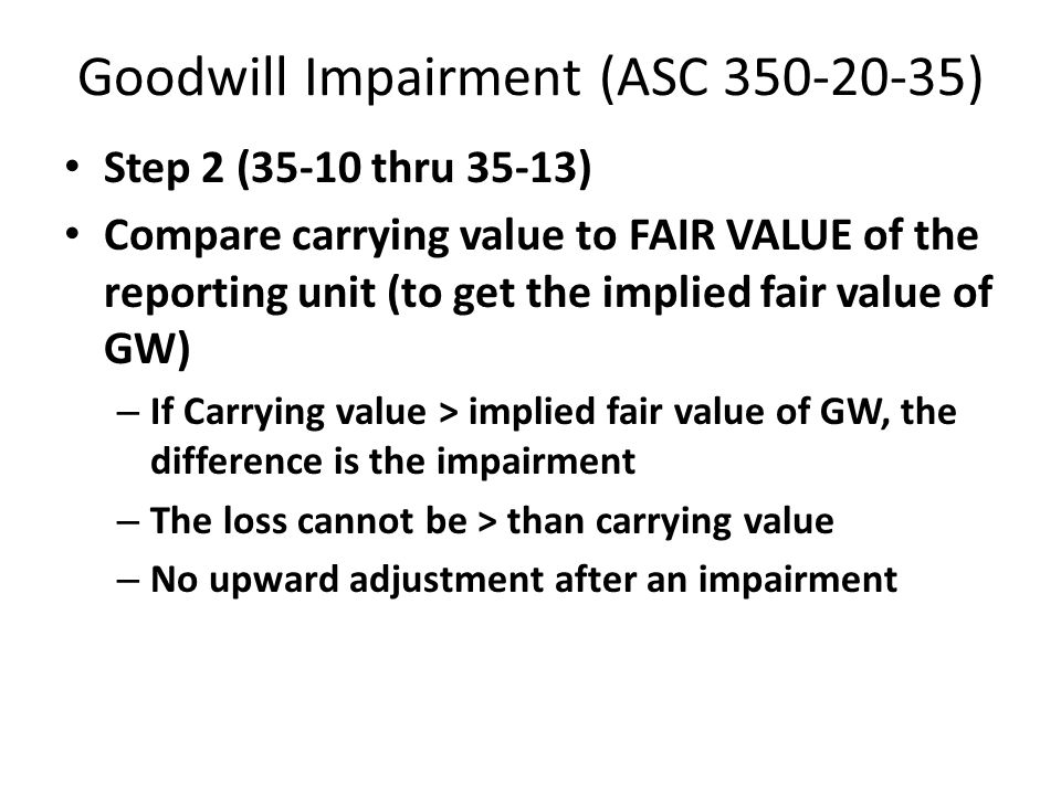Goodwill Impairment (ASC 350-20-35) Step 1 (35-4 to 35-8) Compare the fair value of a reporting unit with its carrying amount, including goodwill. – I