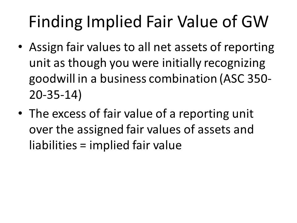 Goodwill Impairment (ASC 350-20-35) Step 2 (35-10 thru 35-13) Compare carrying value to FAIR VALUE of the reporting unit (to get the implied fair valu
