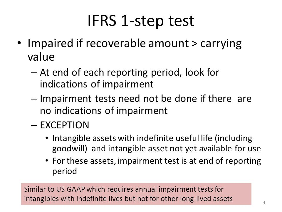 IFRS 1-step test Impaired if recoverable amount > carrying value – At end of each reporting period, look for indications of impairment – Impairment tests need not be done if there are no indications of impairment – EXCEPTION Intangible assets with indefinite useful life (including goodwill) and intangible asset not yet available for use For these assets, impairment test is at end of reporting period 4 Similar to US GAAP which requires annual impairment tests for intangibles with indefinite lives but not for other long-lived assets