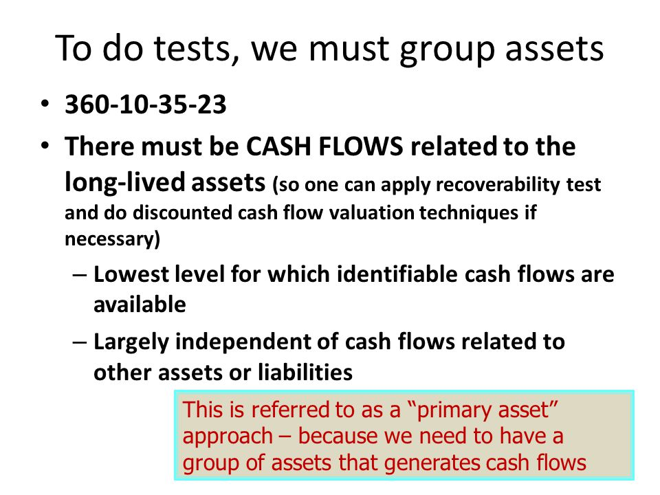 To do tests, we must group assets 360-10-35-23 There must be CASH FLOWS related to the long-lived assets (so one can apply recoverability test and do discounted cash flow valuation techniques if necessary) – Lowest level for which identifiable cash flows are available – Largely independent of cash flows related to other assets or liabilities This is referred to as a primary asset approach – because we need to have a group of assets that generates cash flows