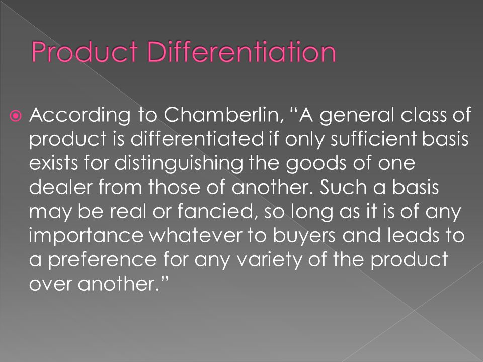  According to Chamberlin, A general class of product is differentiated if only sufficient basis exists for distinguishing the goods of one dealer from those of another.