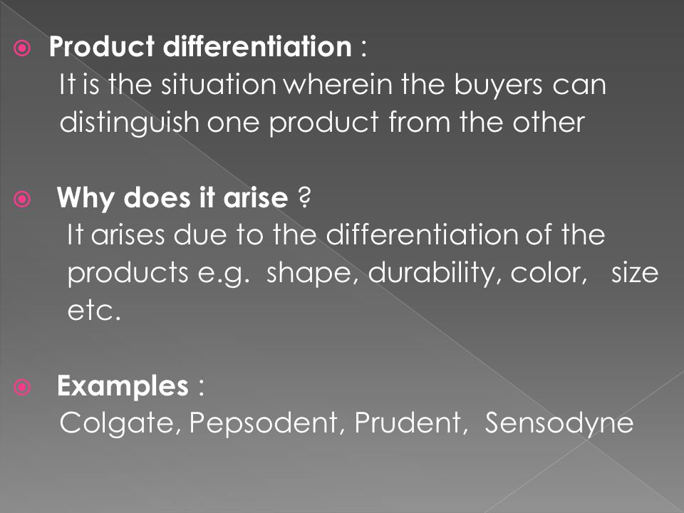  Product differentiation : It is the situation wherein the buyers can distinguish one product from the other  Why does it arise .