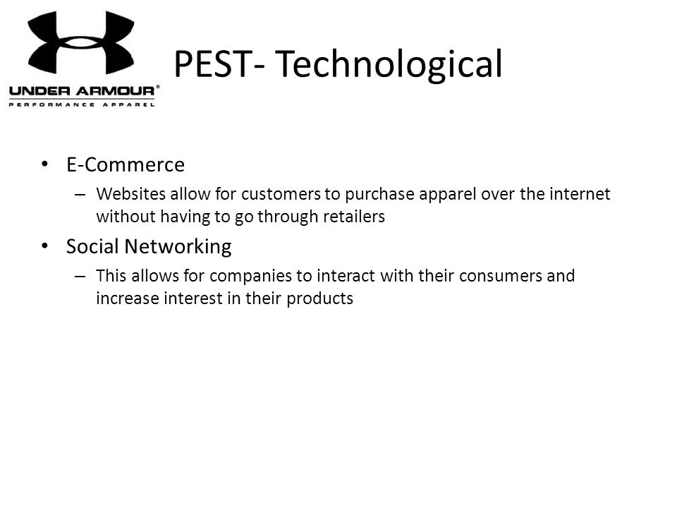 PEST- Technological E-Commerce – Websites allow for customers to purchase apparel over the internet without having to go through retailers Social Netw