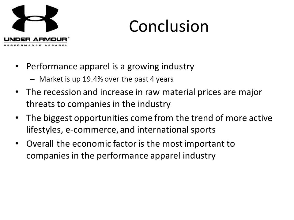 Conclusion Performance apparel is a growing industry – Market is up 19.4% over the past 4 years The recession and increase in raw material prices are