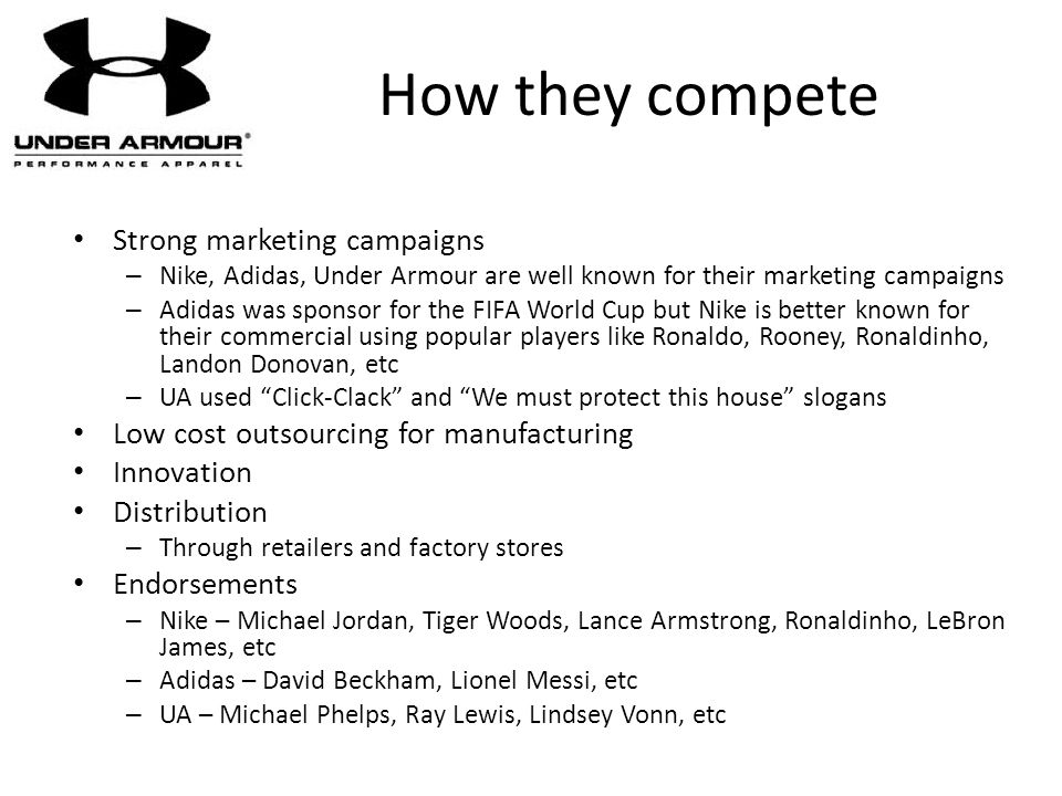 How they compete Strong marketing campaigns – Nike, Adidas, Under Armour are well known for their marketing campaigns – Adidas was sponsor for the FIF