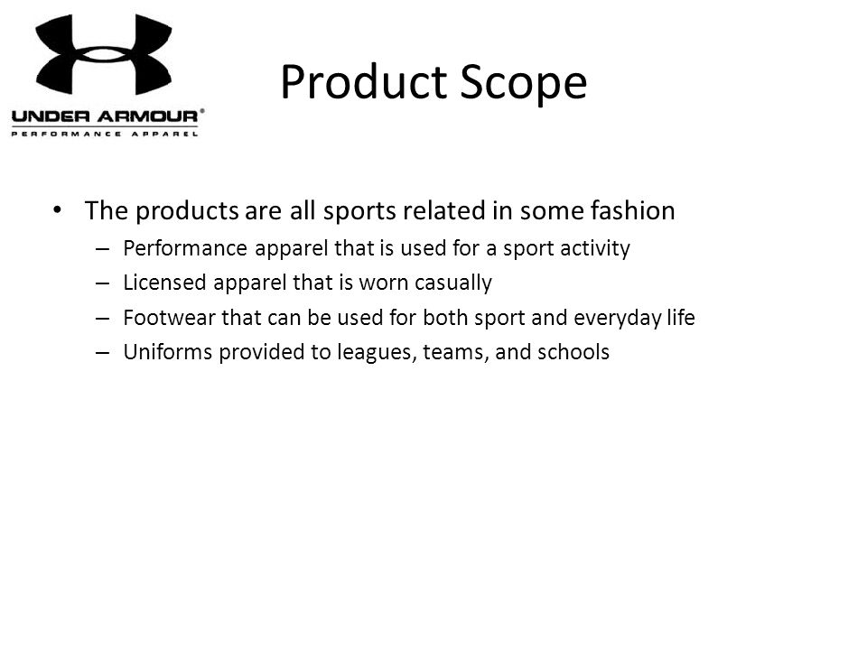 Product Scope The products are all sports related in some fashion – Performance apparel that is used for a sport activity – Licensed apparel that is w